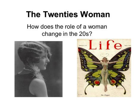 The Twenties Woman How does the role of a woman change in the 20s?