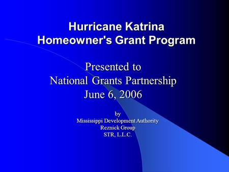 Hurricane Katrina Homeowner's Grant Program Presented to National Grants Partnership June 6, 2006 by Mississippi Development Authority Reznick Group STR,