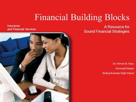 Financial Building Blocks A Resource for Sound Financial Strategies Dr. Steven M. Hays Personal Finance Bishop Kearney High School Insurance and Financial.