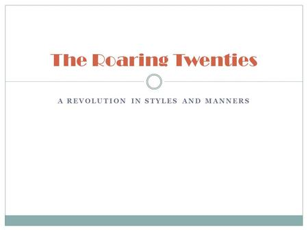 A REVOLUTION IN STYLES AND MANNERS The Roaring Twenties.