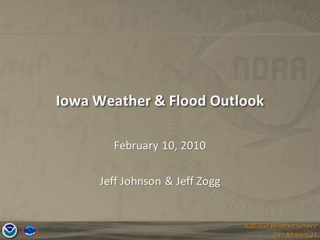 National Weather Service Des Moines, IA National Weather Service Des Moines, IA Iowa Weather & Flood Outlook February 10, 2010 Jeff Johnson & Jeff Zogg.