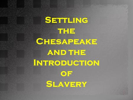 Settling the Chesapeake and the Introduction of Slavery.