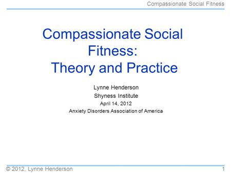 © 2012, Lynne Henderson Compassionate Social Fitness 1 Compassionate Social Fitness: Theory and Practice Lynne Henderson Shyness Institute April 14, 2012.
