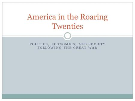POLITICS, ECONOMICS, AND SOCIETY FOLLOWING THE GREAT WAR America in the Roaring Twenties.
