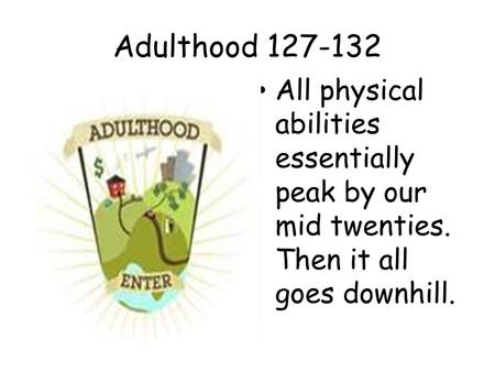 Adulthood 127-132 All physical abilities essentially peak by our mid twenties. Then it all goes downhill.