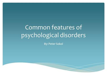 Common features of psychological disorders By: Peter Sokol.