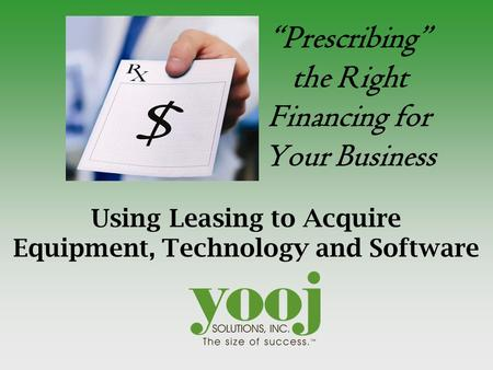 """Prescribing"" the Right Financing for Your Business Using Leasing to Acquire Equipment, Technology and Software."