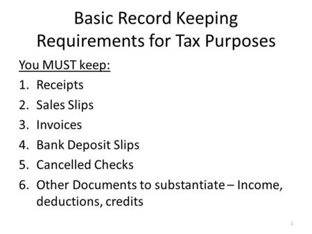 Basic Record Keeping Requirements for Tax Purposes You MUST keep: 1.Receipts 2.Sales Slips 3.Invoices 4.Bank Deposit Slips 5.Cancelled Checks 6.Other Documents.