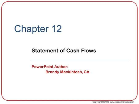 Copyright © 2016 by McGraw-Hill Education Chapter 12 Statement of Cash Flows PowerPoint Author: Brandy Mackintosh, CA.