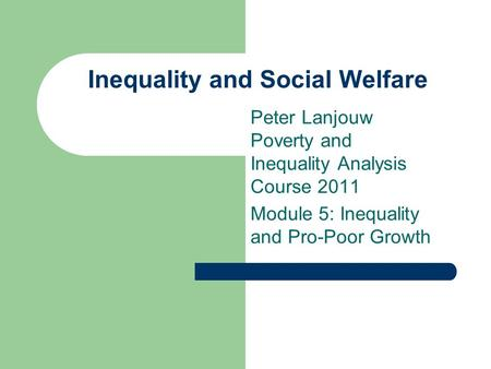Inequality and Social Welfare Peter Lanjouw Poverty and Inequality Analysis Course 2011 Module 5: Inequality and Pro-Poor Growth.