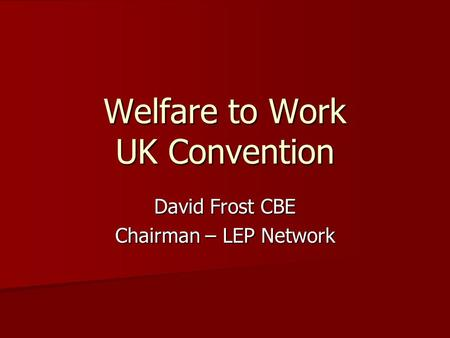 Welfare to Work UK Convention David Frost CBE Chairman – LEP Network.