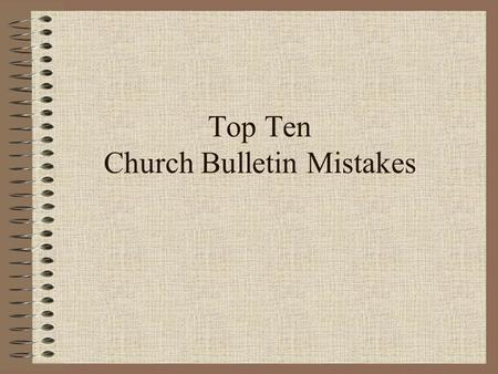 "Top Ten Church Bulletin Mistakes. 10 The eighth graders will be presenting Shakespear's ""Hamlet"" in the church basement on Friday at 7 p.m. The congregation."