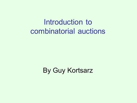 Introduction to combinatorial auctions By Guy Kortsarz.