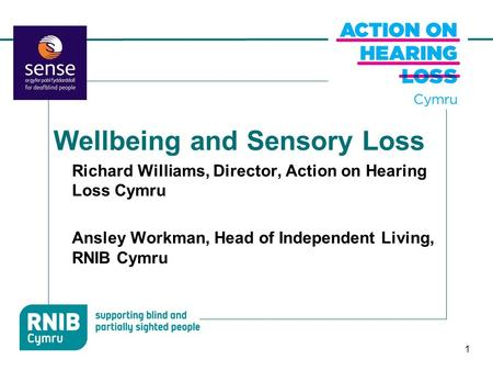 1 Wellbeing and Sensory Loss Richard Williams, Director, Action on Hearing Loss Cymru Ansley Workman, Head of Independent Living, RNIB Cymru.