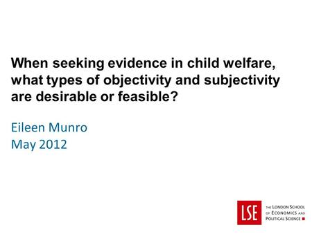 When seeking evidence in child welfare, what types of objectivity and subjectivity are desirable or feasible? Eileen Munro May 2012.