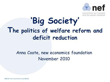 Nef (the new economics foundation) 'Big Society' T he politics of welfare reform and deficit reduction Anna Coote, new economics foundation November 2010.
