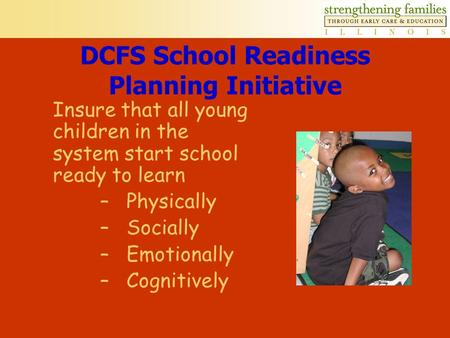 DCFS School Readiness Planning Initiative Insure that all young children in the system start school ready to learn –Physically –Socially –Emotionally.