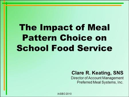 IASBO 2010 The Impact of Meal Pattern Choice on School Food Service Clare R. Keating, SNS Director of Account Management Preferred Meal Systems, Inc.
