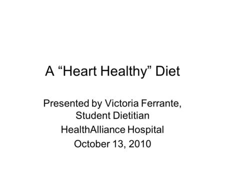 "A ""Heart Healthy"" Diet Presented by Victoria Ferrante, Student Dietitian HealthAlliance Hospital October 13, 2010."