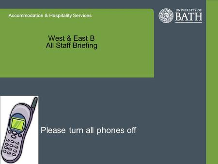 Accommodation & Hospitality Services West & East B All Staff Briefing Please turn all phones off.