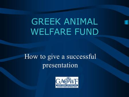 GREEK ANIMAL WELFARE FUND How to give a successful presentation.