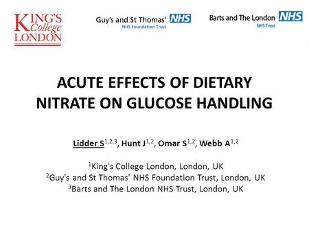 ACUTE EFFECTS OF DIETARY NITRATE ON GLUCOSE HANDLING Lidder S 1,2,3, Hunt J 1,2, Omar S 1,2, Webb A 1,2 1 King's College London, London, UK 2 Guy's and.