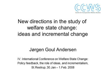 New directions in the study of welfare state change: ideas and incremental change Jørgen Goul Andersen IV. International Conference on Welfare State Change: