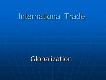 International Trade GlobalizationGlobalization. Consider what determines whether a country imports or exports a good. Consider what determines whether.