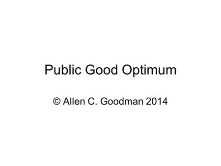 Public Good Optimum © Allen C. Goodman 2014. Public Goods Most important factor is that everyone gets the same amount. We have to get some agreement as.