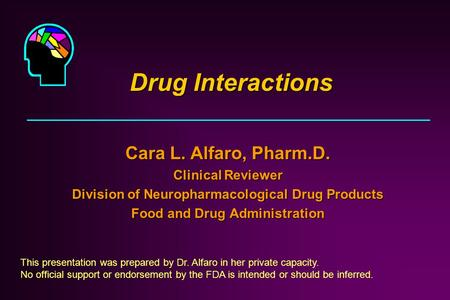 Drug Interactions Cara L. Alfaro, Pharm.D. Clinical Reviewer Division of Neuropharmacological Drug Products Food and Drug Administration This presentation.