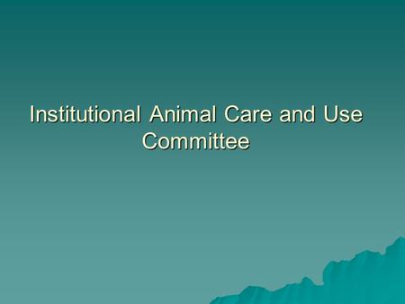Institutional Animal Care and Use Committee. IACUC  Required by AWA, PHS, AAALAC  Is appointed by the President of the UA  The Institutional Official.
