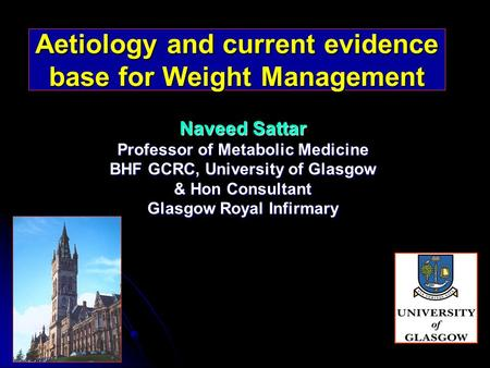 Aetiology and current evidence base for Weight Management Naveed Sattar Professor of Metabolic Medicine BHF GCRC, University of Glasgow & Hon Consultant.