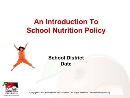Copyright © 2007 School Nutrition Association. All Rights Reserved. www.schoolnutrition.org An Introduction To School Nutrition Policy School District.