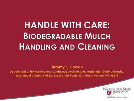 HANDLE WITH CARE: B IODEGRADABLE M ULCH H ANDLING AND C LEANING Jeremy S. Cowan Department of Horticulture and Landscape Architecture, Washington State.