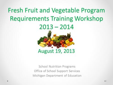 Fresh Fruit and Vegetable Program Requirements Training Workshop 2013 – 2014 August 19, 2013 School Nutrition Programs Office of School Support Services.