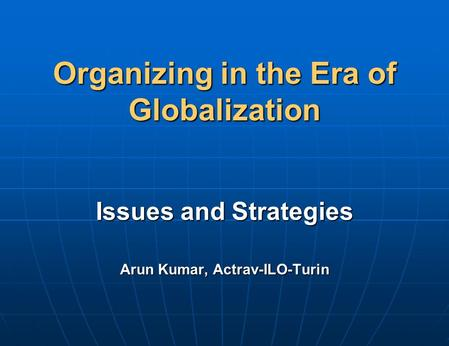Organizing in the Era of Globalization Issues and Strategies Arun Kumar, Actrav-ILO-Turin.