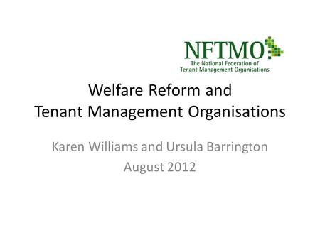 Welfare Reform and Tenant Management Organisations Karen Williams and Ursula Barrington August 2012.