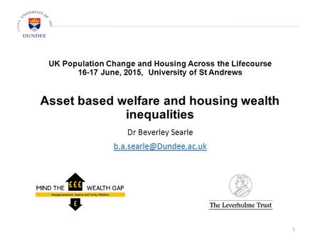 UK Population Change and Housing Across the Lifecourse 16-17 June, 2015, University of St Andrews Asset based welfare and housing wealth inequalities Dr.