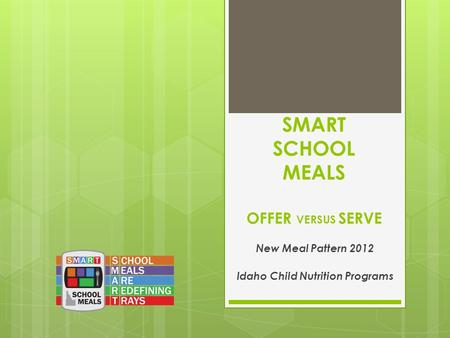 SMART SCHOOL MEALS OFFER VERSUS SERVE New Meal Pattern 2012 Idaho Child Nutrition Programs.