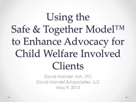 Using the Safe & Together Model™ to Enhance Advocacy for Child Welfare Involved Clients David Mandel, MA, LPC David Mandel &Associates, LLC May 9, 2013.