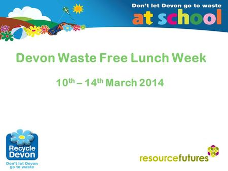 Insert client/date (edit in Master Slide 2) Devon Waste Free Lunch Week 10 th – 14 th March 2014.
