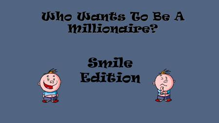 Who Wants To Be A Millionaire? Smile Edition When should you start brushing a child's teeth? A Age 3 B At 12 months C When they have 2 or 3 teeth D From.