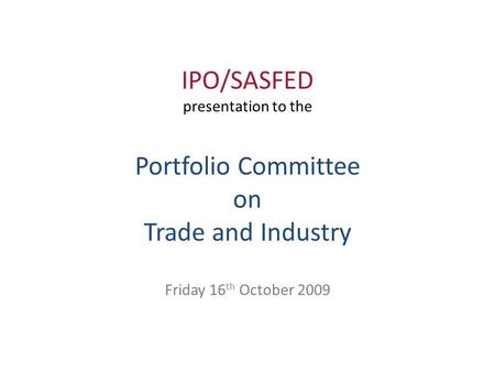 IPO/SASFED presentation to the Portfolio Committee on Trade and Industry Friday 16 th October 2009.