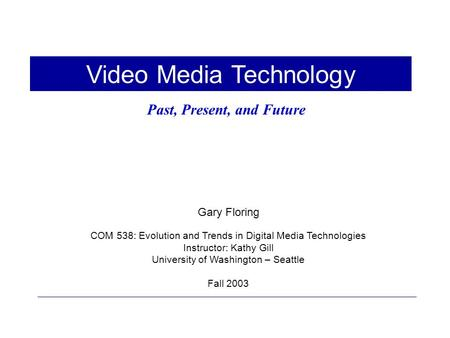 Gary Floring COM 538: Evolution and Trends in Digital Media Technologies Instructor: Kathy Gill University of Washington – Seattle Fall 2003 Video Media.