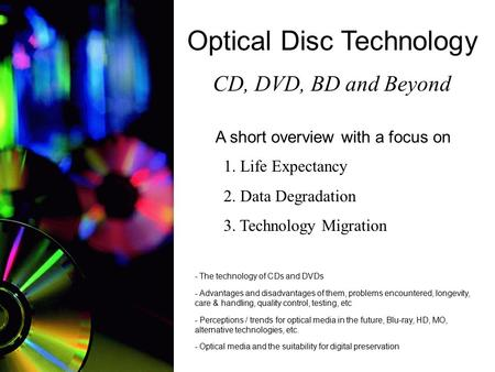 Optical Disc Technology CD, DVD, BD and Beyond A short overview with a focus on 1. Life Expectancy 2. Data Degradation 3. Technology Migration - The technology.