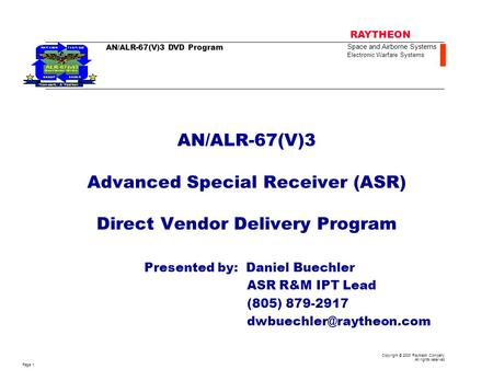 AN/ALR-67(V)3 Advanced Special Receiver (ASR) Direct Vendor Delivery Program Presented by: Daniel Buechler ASR R&M IPT Lead (805) 879-2917 dwbuechler@raytheon.com.