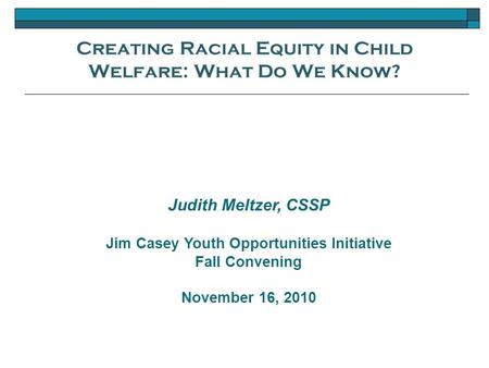 Creating Racial Equity in Child Welfare: What Do We Know? Judith Meltzer, CSSP Jim Casey Youth Opportunities Initiative Fall Convening November 16, 2010.