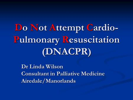Do Not Attempt Cardio- Pulmonary Resuscitation (DNACPR) Dr Linda Wilson Consultant in Palliative Medicine Airedale/Manorlands.