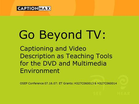 Go Beyond TV: Captioning and Video Description as Teaching Tools for the DVD and Multimedia Environment OSEP Conference 07.16.07: ET Grants: H327C060013.
