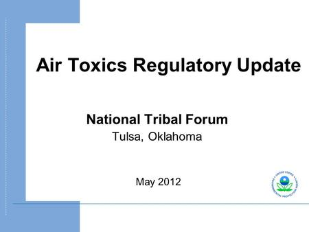 Air Toxics Regulatory Update National Tribal Forum Tulsa, Oklahoma May 2012.